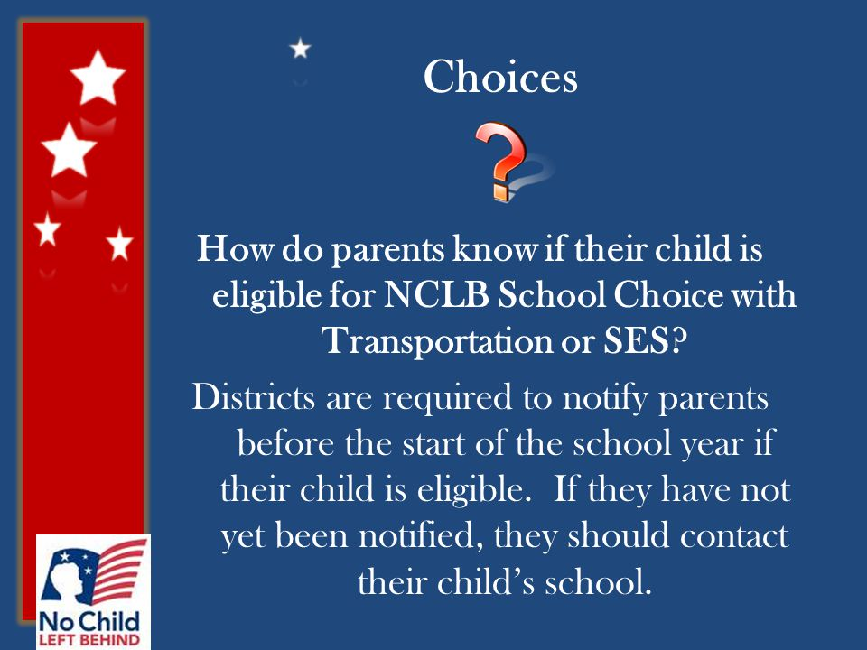 Choices How do parents know if their child is eligible for NCLB School Choice with Transportation or SES.