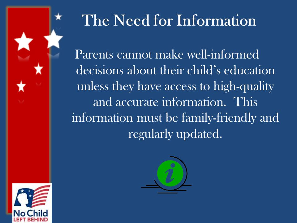 The Need for Information Parents cannot make well-informed decisions about their child's education unless they have access to high-quality and accurate information.