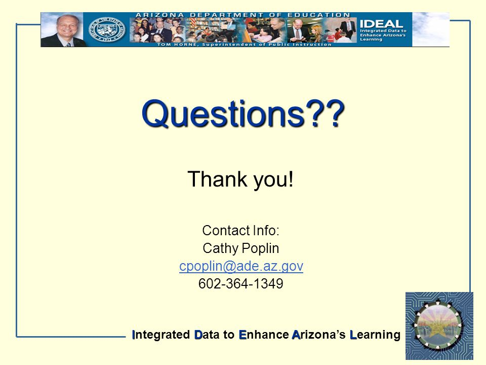 IDEAL Integrated Data to Enhance Arizona's Learning Questions?? Thank you! Contact Info: Cathy Poplin cpoplin@ade.az.gov 602-364-1349