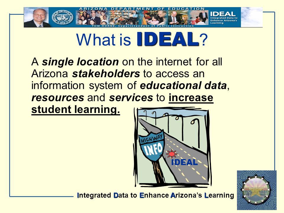 IDEAL Integrated Data to Enhance Arizona's Learning 2 IDEAL What is IDEAL ? A single location on the internet for all Arizona stakeholders to access a