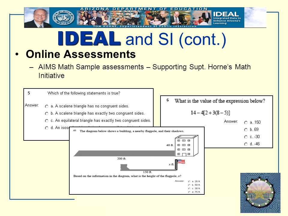 IDEAL Integrated Data to Enhance Arizona's Learning 7 IDEAL IDEAL and SI (cont.) Online Assessments –AIMS Math Sample assessments – Supporting Supt. H
