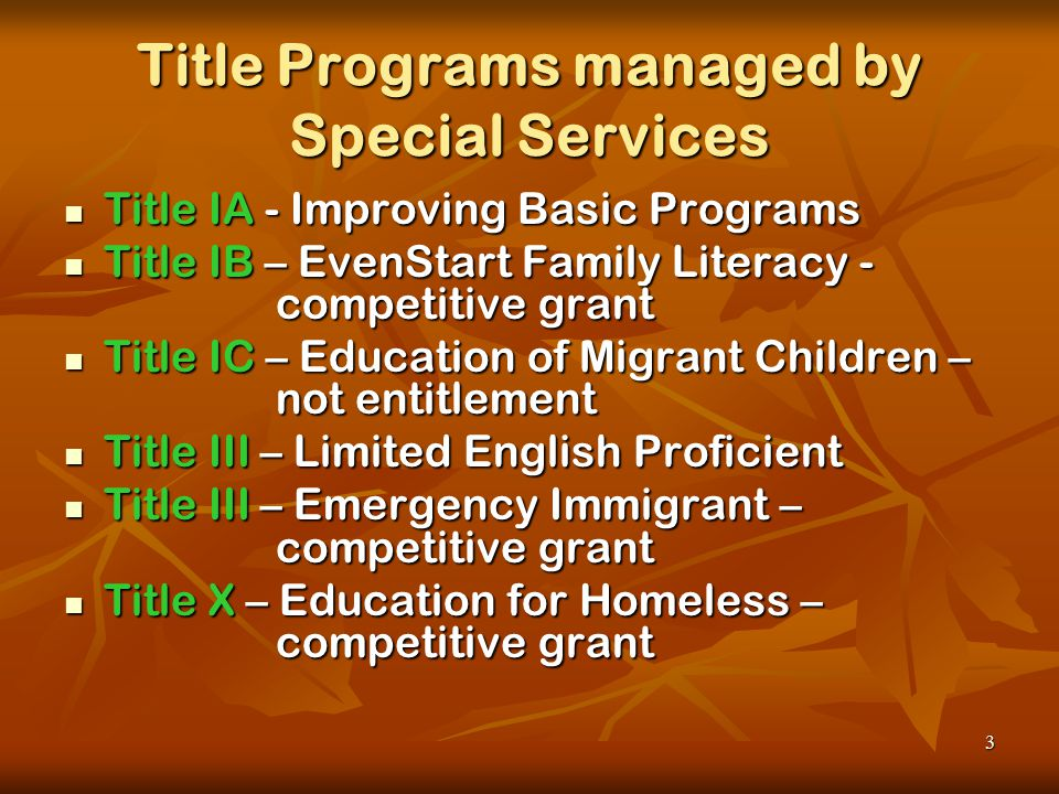 3 Title Programs managed by Special Services Title IA - Improving Basic Programs Title IA - Improving Basic Programs Title IB – EvenStart Family Literacy - competitive grant Title IB – EvenStart Family Literacy - competitive grant Title IC – Education of Migrant Children – not entitlement Title IC – Education of Migrant Children – not entitlement Title III – Limited English Proficient Title III – Limited English Proficient Title III – Emergency Immigrant – competitive grant Title III – Emergency Immigrant – competitive grant Title X – Education for Homeless – competitive grant Title X – Education for Homeless – competitive grant