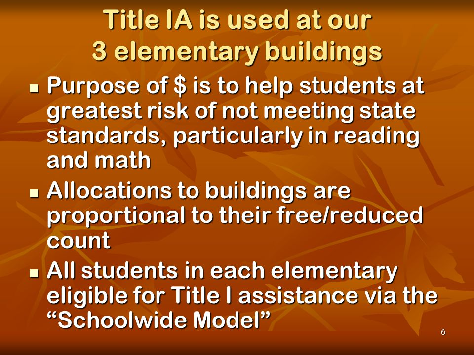 6 Title IA is used at our 3 elementary buildings Purpose of $ is to help students at greatest risk of not meeting state standards, particularly in reading and math Purpose of $ is to help students at greatest risk of not meeting state standards, particularly in reading and math Allocations to buildings are proportional to their free/reduced count Allocations to buildings are proportional to their free/reduced count All students in each elementary eligible for Title I assistance via the Schoolwide Model All students in each elementary eligible for Title I assistance via the Schoolwide Model
