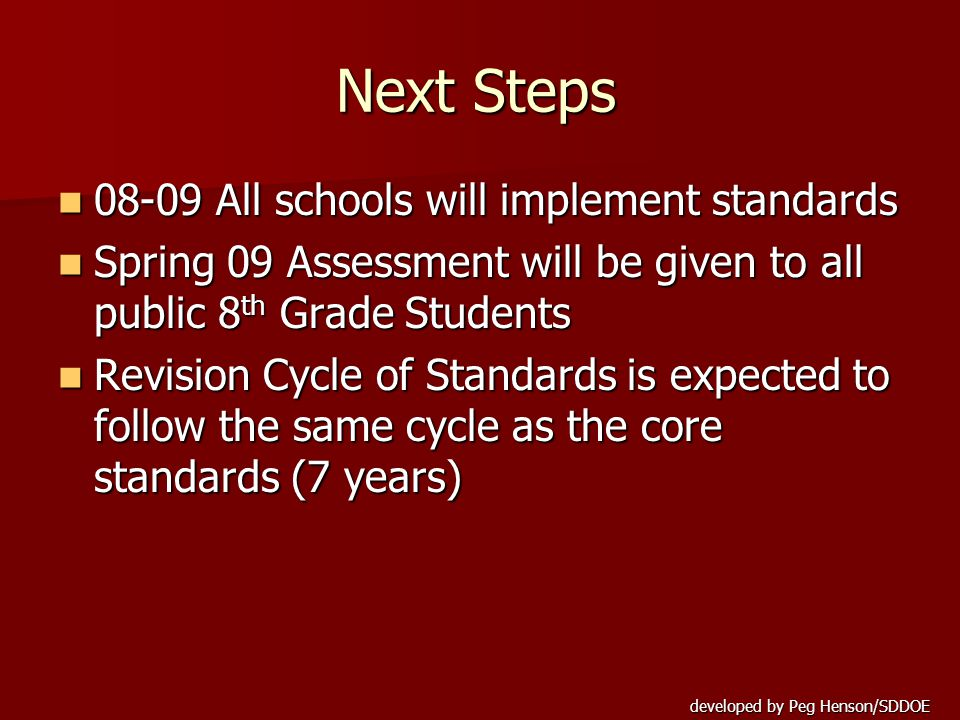 developed by Peg Henson/SDDOE Next Steps 08-09 All schools will implement standards 08-09 All schools will implement standards Spring 09 Assessment will be given to all public 8 th Grade Students Spring 09 Assessment will be given to all public 8 th Grade Students Revision Cycle of Standards is expected to follow the same cycle as the core standards (7 years) Revision Cycle of Standards is expected to follow the same cycle as the core standards (7 years)