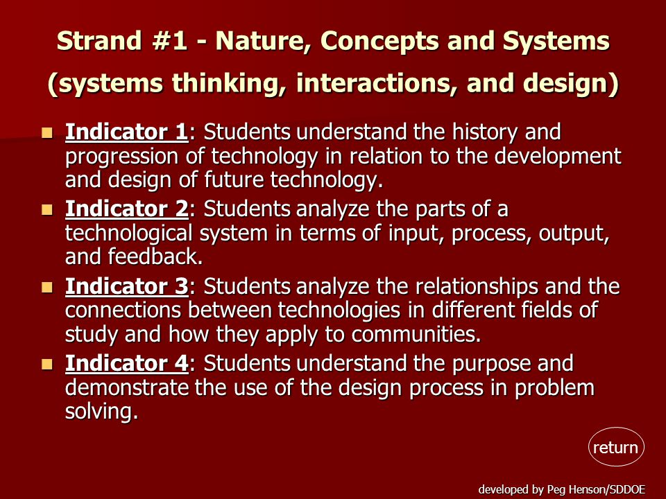 developed by Peg Henson/SDDOE Strand #1 - Nature, Concepts and Systems (systems thinking, interactions, and design) Indicator 1: Students understand the history and progression of technology in relation to the development and design of future technology.
