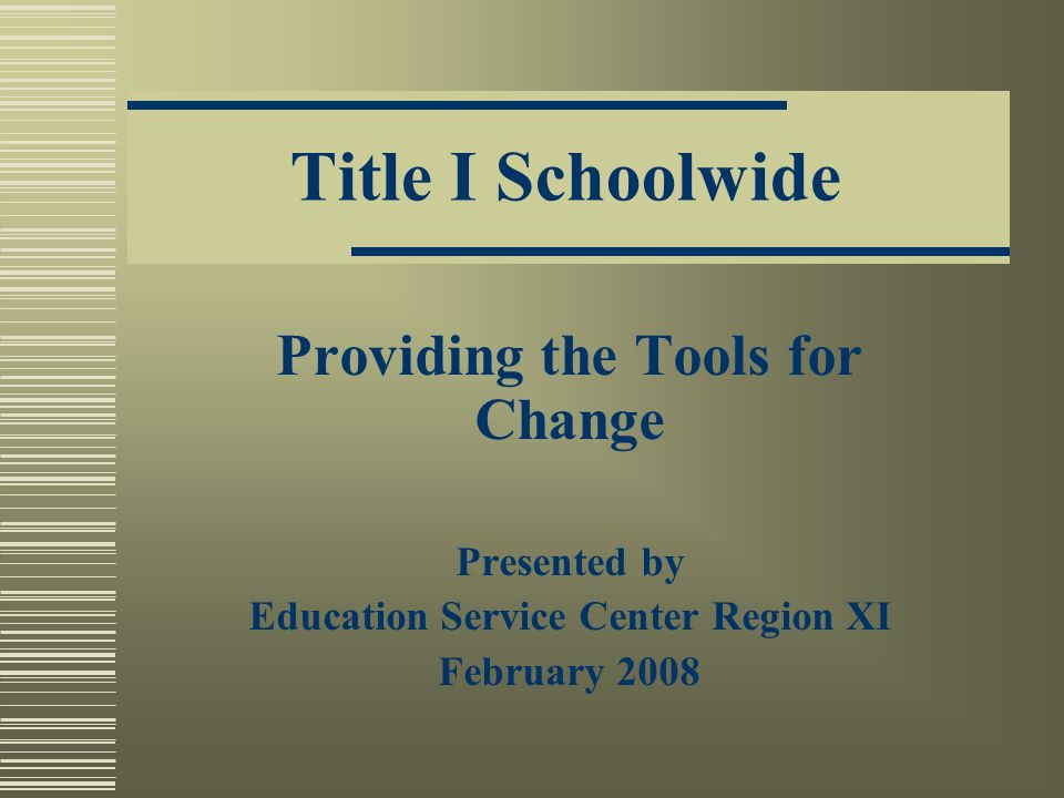 Title I Schoolwide Providing the Tools for Change Presented by Education Service Center Region XI February 2008