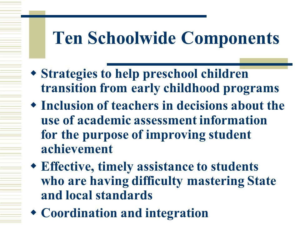 Ten Schoolwide Components  Strategies to help preschool children transition from early childhood programs  Inclusion of teachers in decisions about the use of academic assessment information for the purpose of improving student achievement  Effective, timely assistance to students who are having difficulty mastering State and local standards  Coordination and integration