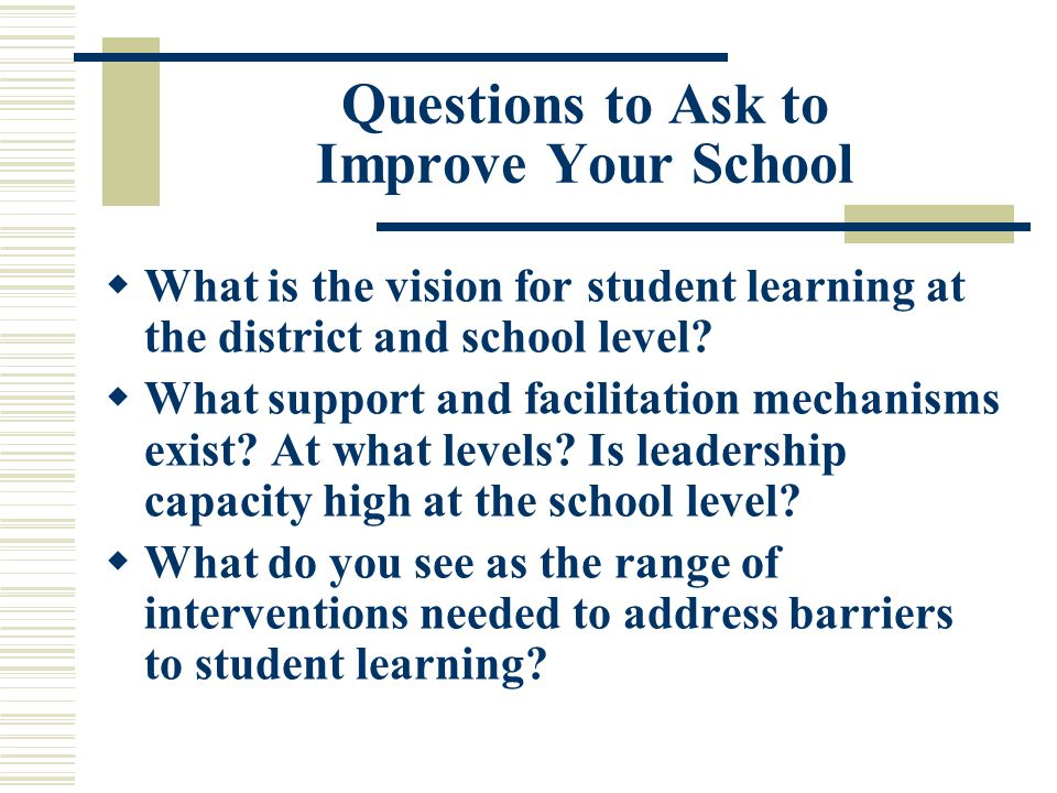 Questions to Ask to Improve Your School  What is the vision for student learning at the district and school level.