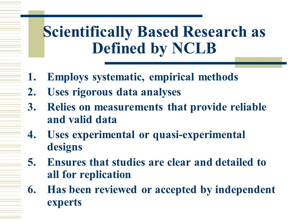 Scientifically Based Research as Defined by NCLB 1.Employs systematic, empirical methods 2.Uses rigorous data analyses 3.Relies on measurements that provide reliable and valid data 4.Uses experimental or quasi-experimental designs 5.Ensures that studies are clear and detailed to all for replication 6.Has been reviewed or accepted by independent experts