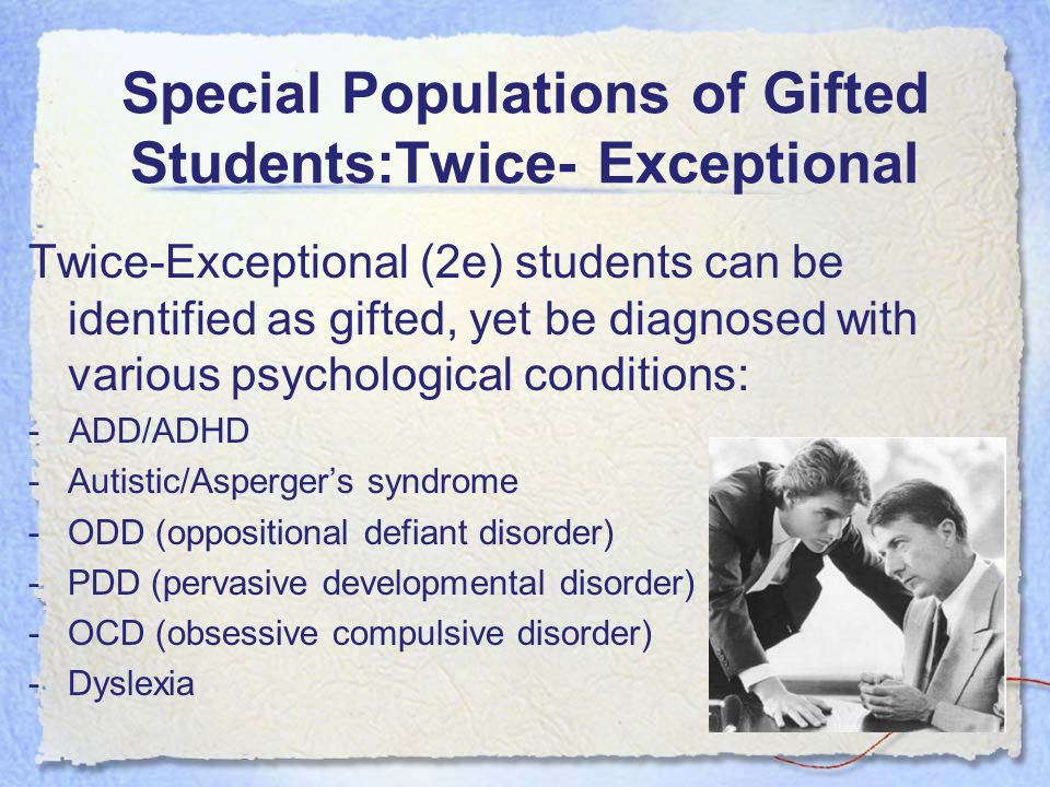 Special Populations of Gifted Students:Twice- Exceptional Twice-Exceptional (2e) students can be identified as gifted, yet be diagnosed with various p
