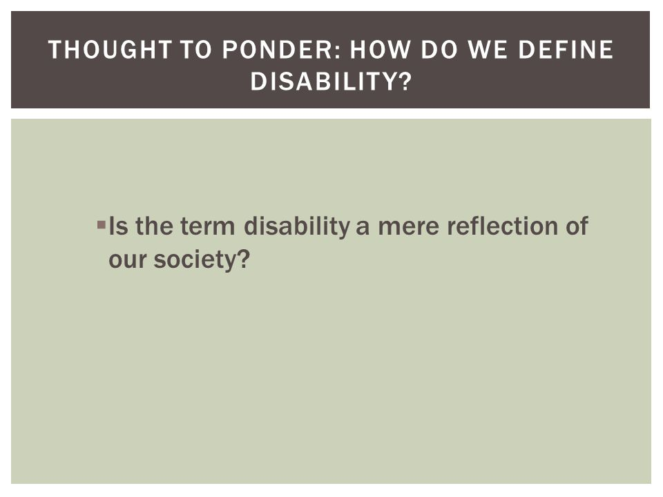  Is the term disability a mere reflection of our society? THOUGHT TO PONDER: HOW DO WE DEFINE DISABILITY?