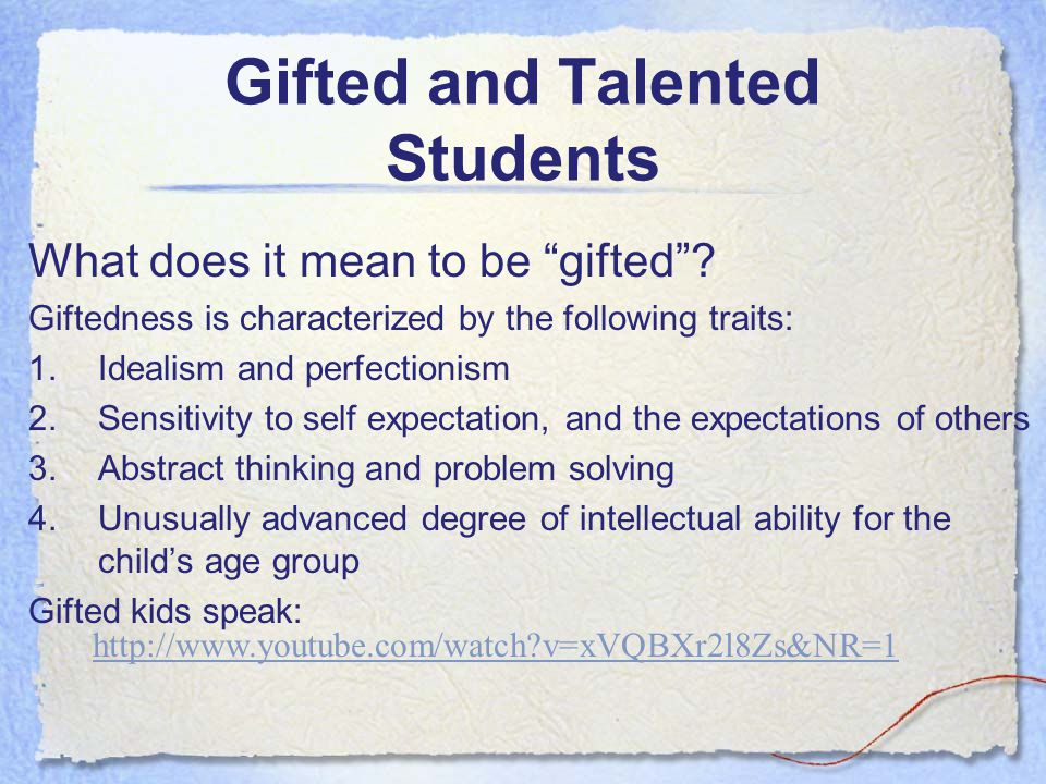 "Gifted and Talented Students What does it mean to be ""gifted""? Giftedness is characterized by the following traits: 1.Idealism and perfectionism 2.Sen"