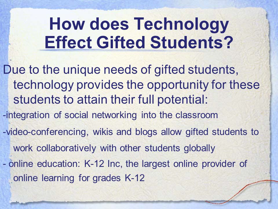 How does Technology Effect Gifted Students? Due to the unique needs of gifted students, technology provides the opportunity for these students to atta