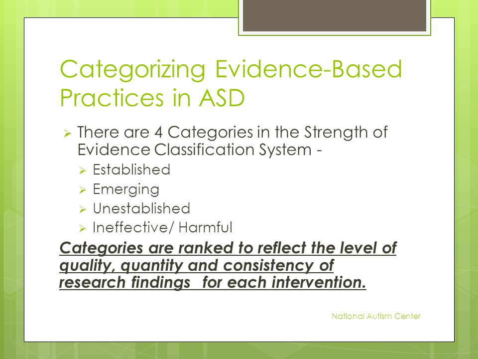 Categorizing Evidence-Based Practices in ASD  There are 4 Categories in the Strength of Evidence Classification System -  Established  Emerging  Unestablished  Ineffective/ Harmful Categories are ranked to reflect the level of quality, quantity and consistency of research findings for each intervention.