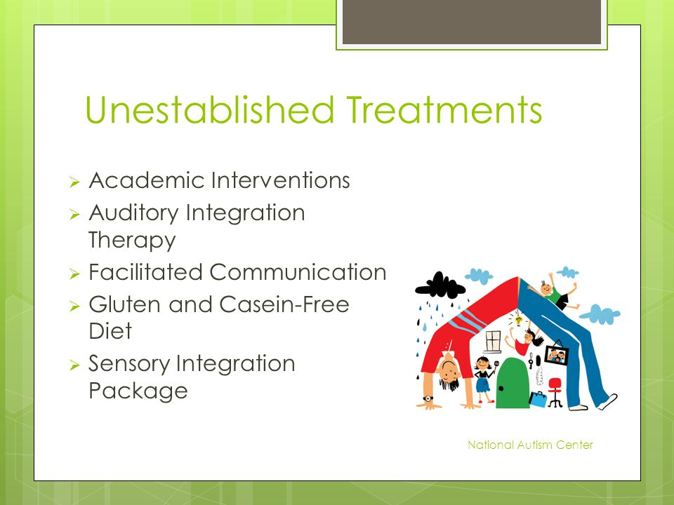 Unestablished Treatments  Academic Interventions  Auditory Integration Therapy  Facilitated Communication  Gluten and Casein-Free Diet  Sensory Integration Package National Autism Center