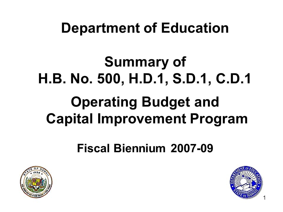 1 Department of Education Summary of H.B. No. 500, H.D.1, S.D.1, C.D.1 Operating Budget and Capital Improvement Program Fiscal Biennium 2007-09