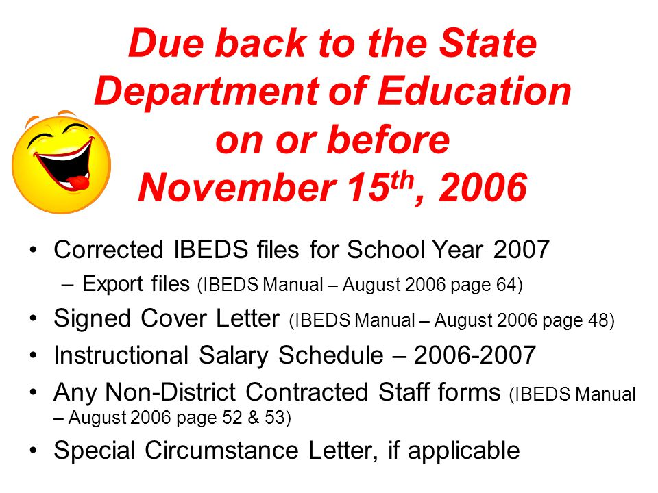 Due back to the State Department of Education on or before November 15 th, 2006 Corrected IBEDS files for School Year 2007 –Export files (IBEDS Manual – August 2006 page 64) Signed Cover Letter (IBEDS Manual – August 2006 page 48) Instructional Salary Schedule – 2006-2007 Any Non-District Contracted Staff forms (IBEDS Manual – August 2006 page 52 & 53) Special Circumstance Letter, if applicable