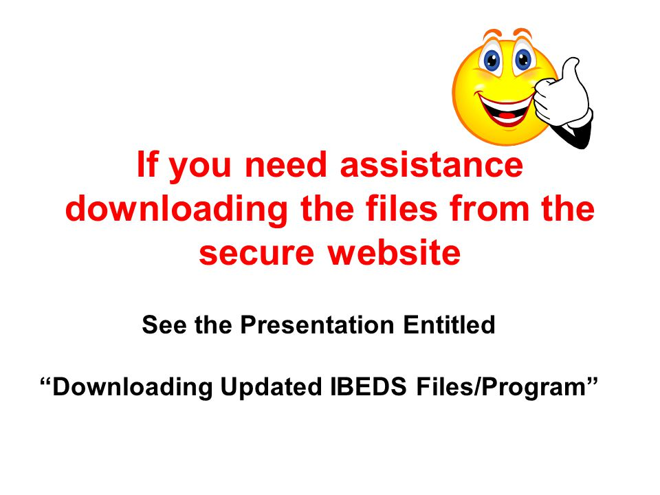 If you need assistance downloading the files from the secure website See the Presentation Entitled Downloading Updated IBEDS Files/Program