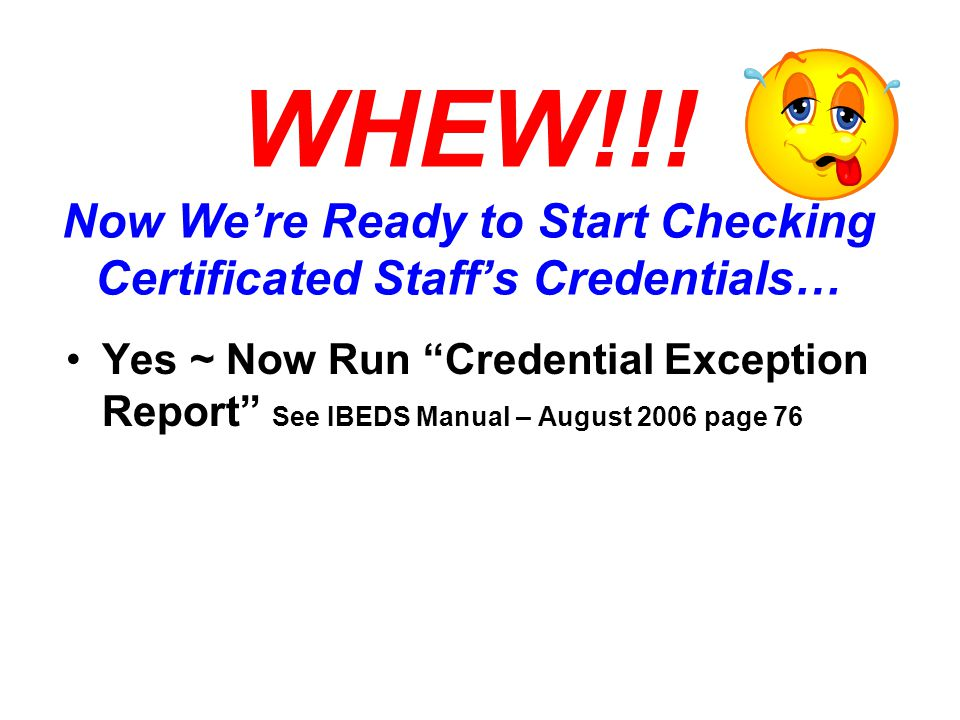 """WHEW!!! Now We're Ready to Start Checking Certificated Staff's Credentials… Yes ~ Now Run """"Credential Exception Report"""" See IBEDS Manual – August 2006"""