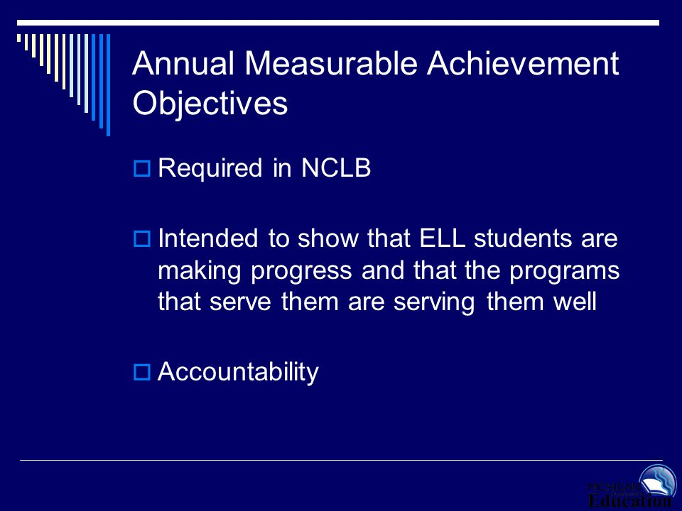  Required in NCLB  Intended to show that ELL students are making progress and that the programs that serve them are serving them well  Accountabili