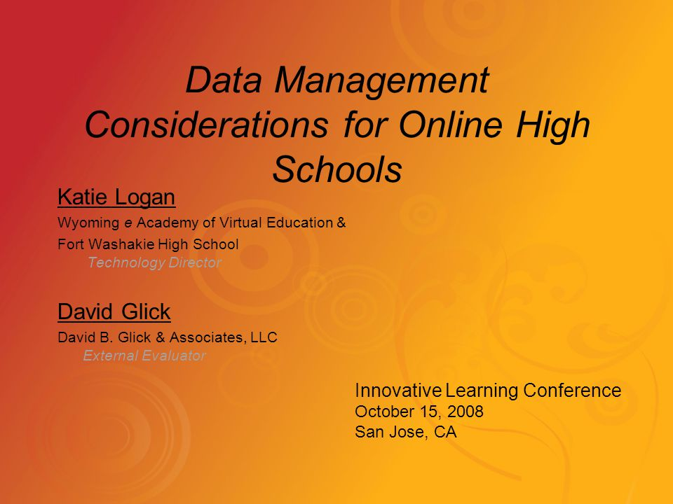 Data Management Considerations for Online High Schools Katie Logan Wyoming e Academy of Virtual Education & Fort Washakie High School Technology Director David Glick David B.
