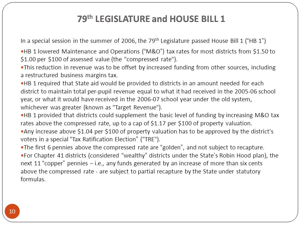 In a special session in the summer of 2006, the 79 th Legislature passed House Bill 1 ( HB 1 ) HB 1 lowered Maintenance and Operations ( M&O ) tax rates for most districts from $1.50 to $1.00 per $100 of assessed value (the compressed rate ).