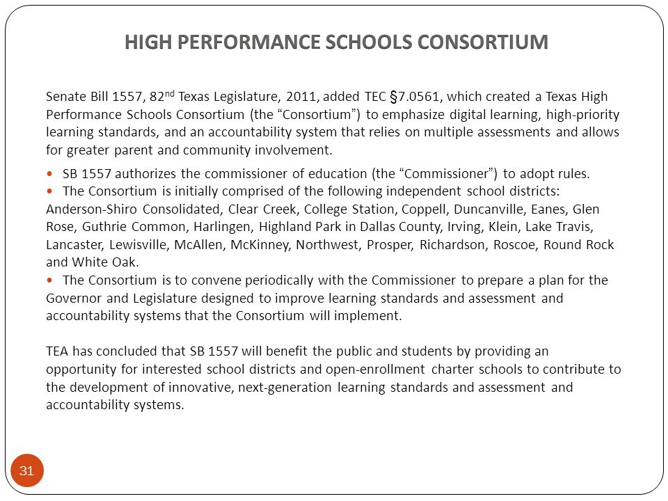 Senate Bill 1557, 82 nd Texas Legislature, 2011, added TEC §7.0561, which created a Texas High Performance Schools Consortium (the Consortium ) to emphasize digital learning, high-priority learning standards, and an accountability system that relies on multiple assessments and allows for greater parent and community involvement.