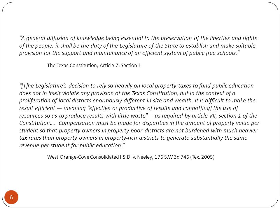 A general diffusion of knowledge being essential to the preservation of the liberties and rights of the people, it shall be the duty of the Legislature of the State to establish and make suitable provision for the support and maintenance of an efficient system of public free schools. The Texas Constitution, Article 7, Section 1 [T]he Legislature's decision to rely so heavily on local property taxes to fund public education does not in itself violate any provision of the Texas Constitution, but in the context of a proliferation of local districts enormously different in size and wealth, it is difficult to make the result efficient — meaning effective or productive of results and connot[ing] the use of resources so as to produce results with little waste — as required by article VII, section 1 of the Constitution….