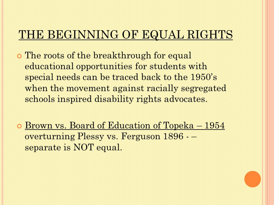 THE BEGINNING OF EQUAL RIGHTS The roots of the breakthrough for equal educational opportunities for students with special needs can be traced back to the 1950's when the movement against racially segregated schools inspired disability rights advocates.