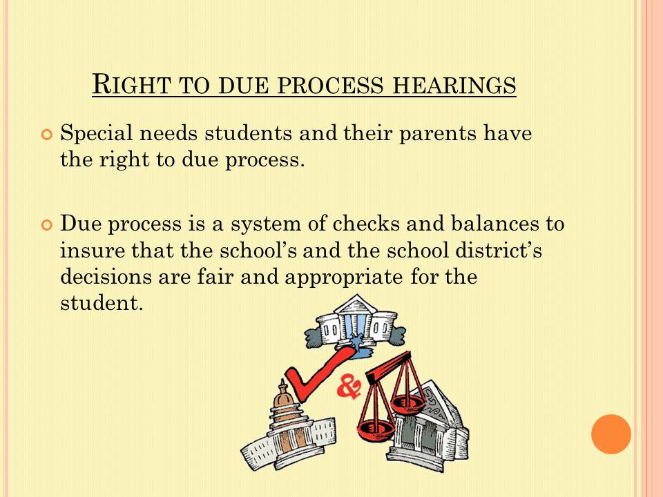 R IGHT TO DUE PROCESS HEARINGS Special needs students and their parents have the right to due process.