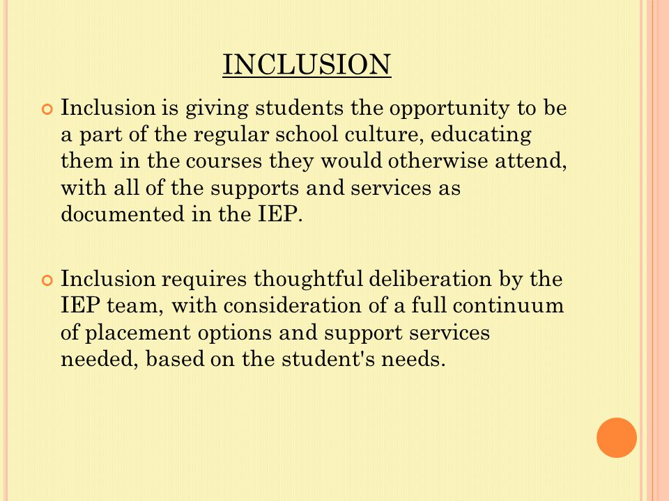 INCLUSION Inclusion is giving students the opportunity to be a part of the regular school culture, educating them in the courses they would otherwise attend, with all of the supports and services as documented in the IEP.