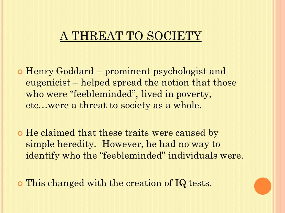 A THREAT TO SOCIETY Henry Goddard – prominent psychologist and eugenicist – helped spread the notion that those who were feebleminded , lived in poverty, etc…were a threat to society as a whole.
