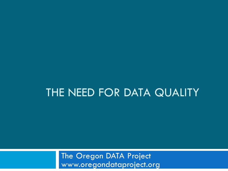THE NEED FOR DATA QUALITY The Oregon DATA Project www.oregondataproject.org