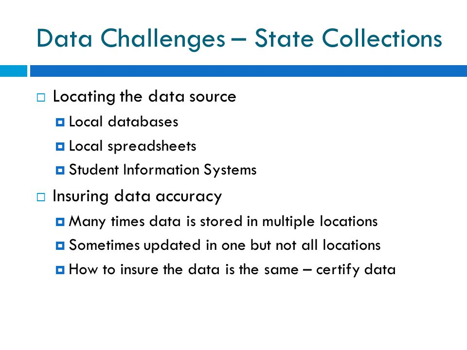 Data Challenges – State Collections  Locating the data source  Local databases  Local spreadsheets  Student Information Systems  Insuring data accuracy  Many times data is stored in multiple locations  Sometimes updated in one but not all locations  How to insure the data is the same – certify data