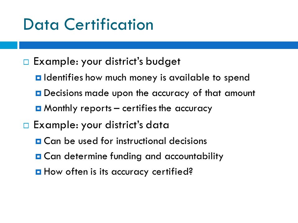 Data Certification  Example: your district's budget  Identifies how much money is available to spend  Decisions made upon the accuracy of that amount  Monthly reports – certifies the accuracy  Example: your district's data  Can be used for instructional decisions  Can determine funding and accountability  How often is its accuracy certified