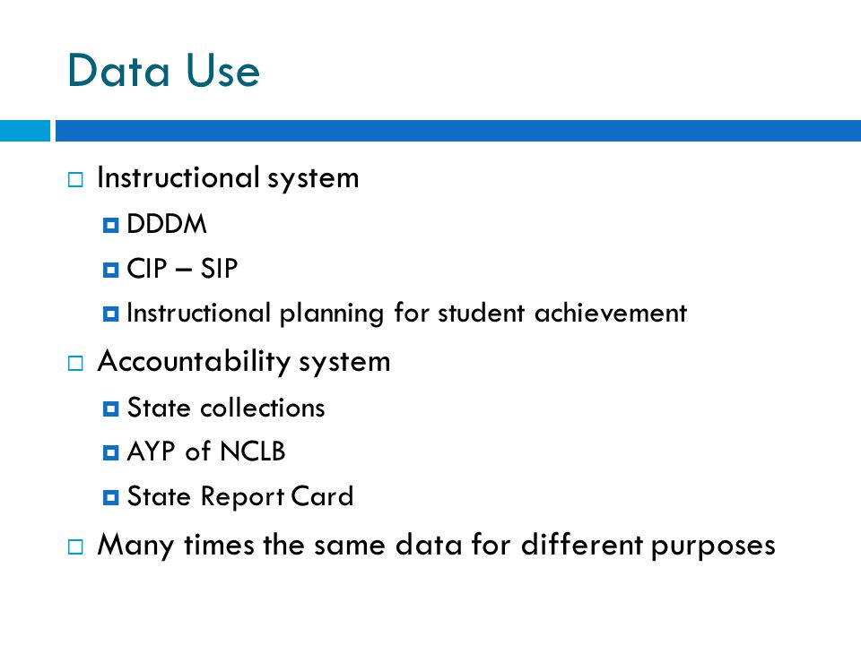 Data Use  Instructional system  DDDM  CIP – SIP  Instructional planning for student achievement  Accountability system  State collections  AYP of NCLB  State Report Card  Many times the same data for different purposes