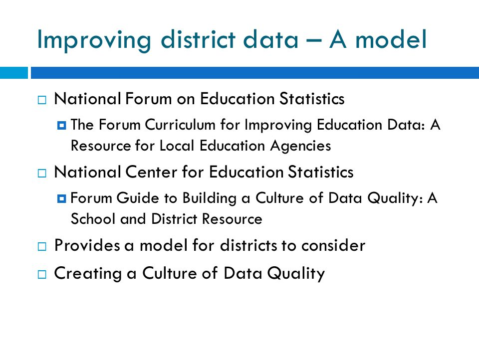 Improving district data – A model  National Forum on Education Statistics  The Forum Curriculum for Improving Education Data: A Resource for Local Education Agencies  National Center for Education Statistics  Forum Guide to Building a Culture of Data Quality: A School and District Resource  Provides a model for districts to consider  Creating a Culture of Data Quality
