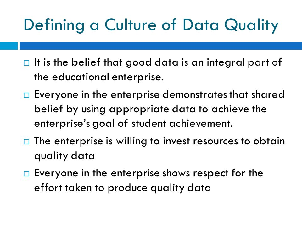 Defining a Culture of Data Quality  It is the belief that good data is an integral part of the educational enterprise.