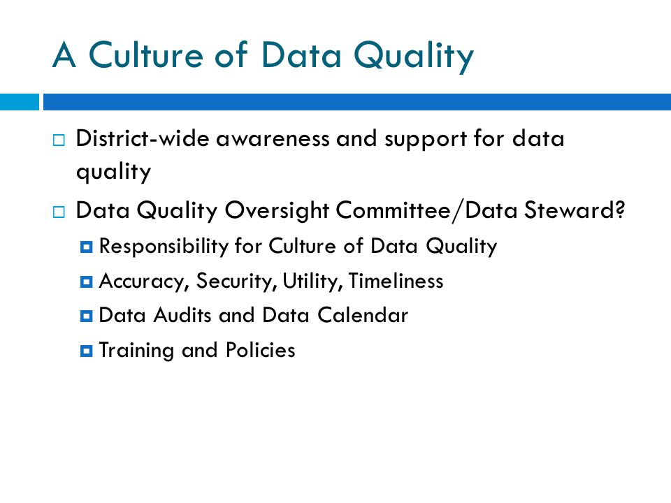 A Culture of Data Quality  District-wide awareness and support for data quality  Data Quality Oversight Committee/Data Steward.