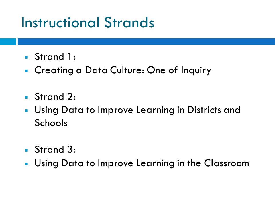 Instructional Strands  Strand 1:  Creating a Data Culture: One of Inquiry  Strand 2:  Using Data to Improve Learning in Districts and Schools  Strand 3:  Using Data to Improve Learning in the Classroom