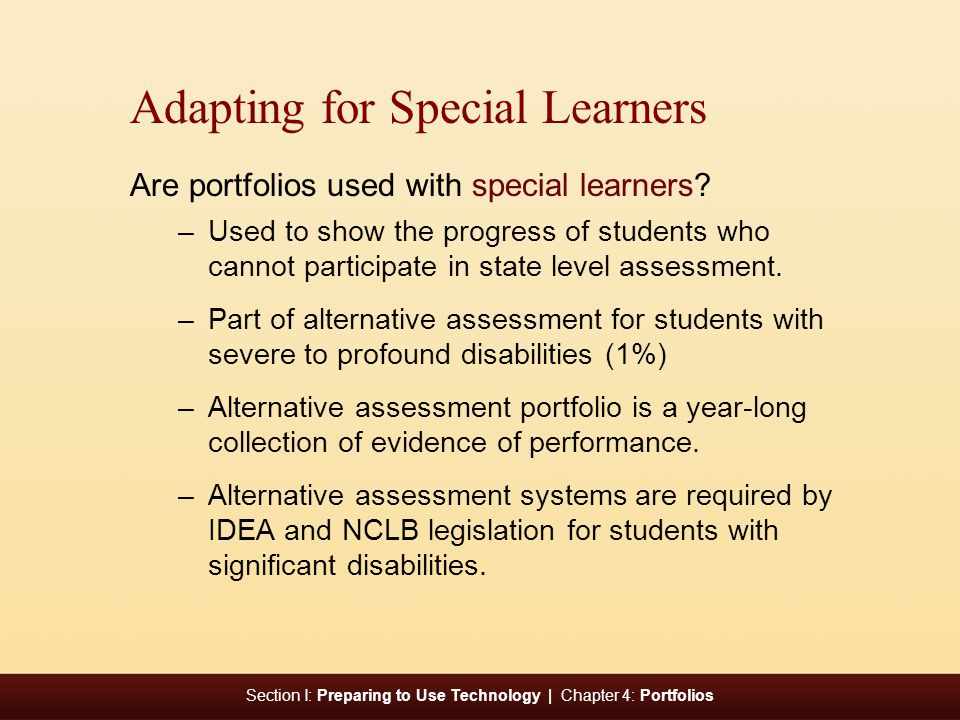 Section I: Preparing to Use Technology | Chapter 4: Portfolios Adapting for Special Learners Are portfolios used with special learners.