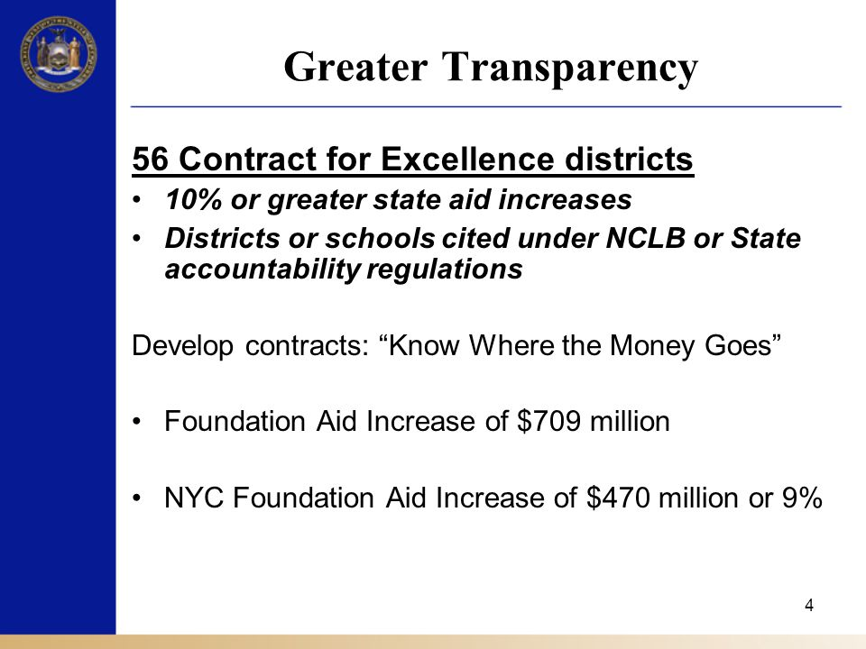 4 Greater Transparency 56 Contract for Excellence districts 10% or greater state aid increases Districts or schools cited under NCLB or State accountability regulations Develop contracts: Know Where the Money Goes Foundation Aid Increase of $709 million NYC Foundation Aid Increase of $470 million or 9%