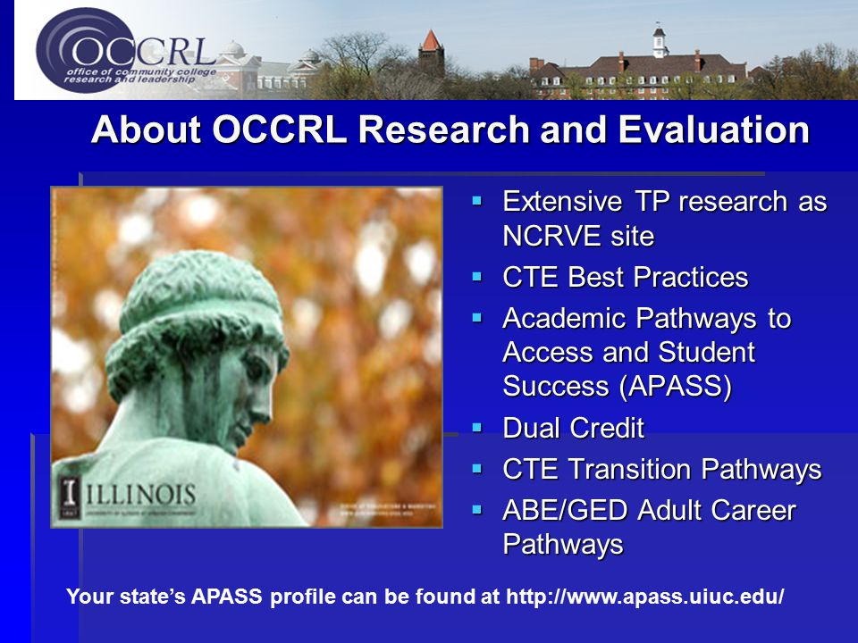 About OCCRL Research and Evaluation  Extensive TP research as NCRVE site  CTE Best Practices  Academic Pathways to Access and Student Success (APASS)  Dual Credit  CTE Transition Pathways  ABE/GED Adult Career Pathways Your state's APASS profile can be found at http://www.apass.uiuc.edu/