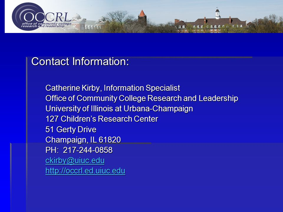 Contact Information: Catherine Kirby, Information Specialist Office of Community College Research and Leadership University of Illinois at Urbana-Champaign 127 Children's Research Center 51 Gerty Drive Champaign, IL 61820 PH: 217-244-0858 ckirby@uiuc.edu http://occrl.ed.uiuc.edu