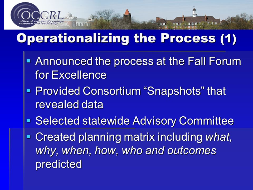 Operationalizing the Process (1)  Announced the process at the Fall Forum for Excellence  Provided Consortium Snapshots that revealed data  Selected statewide Advisory Committee  Created planning matrix including what, why, when, how, who and outcomes predicted