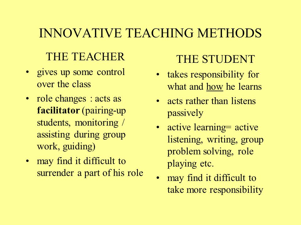 INNOVATIVE TEACHING METHODS THE TEACHER gives up some control over the class role changes : acts as facilitator (pairing-up students, monitoring / assisting during group work, guiding) may find it difficult to surrender a part of his role THE STUDENT takes responsibility for what and how he learns acts rather than listens passively active learning= active listening, writing, group problem solving, role playing etc.