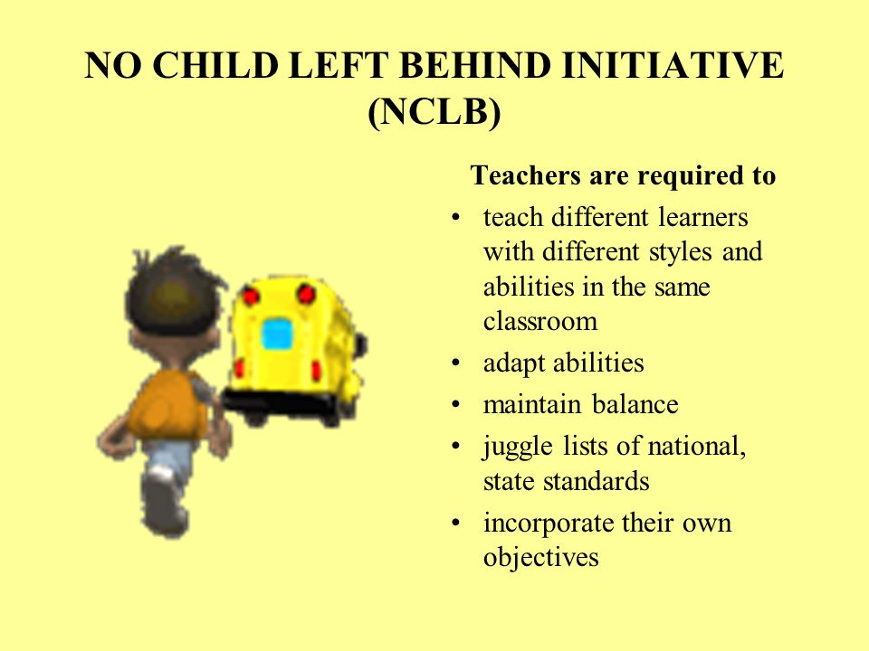 NO CHILD LEFT BEHIND INITIATIVE (NCLB) Teachers are required to teach different learners with different styles and abilities in the same classroom adapt abilities maintain balance juggle lists of national, state standards incorporate their own objectives