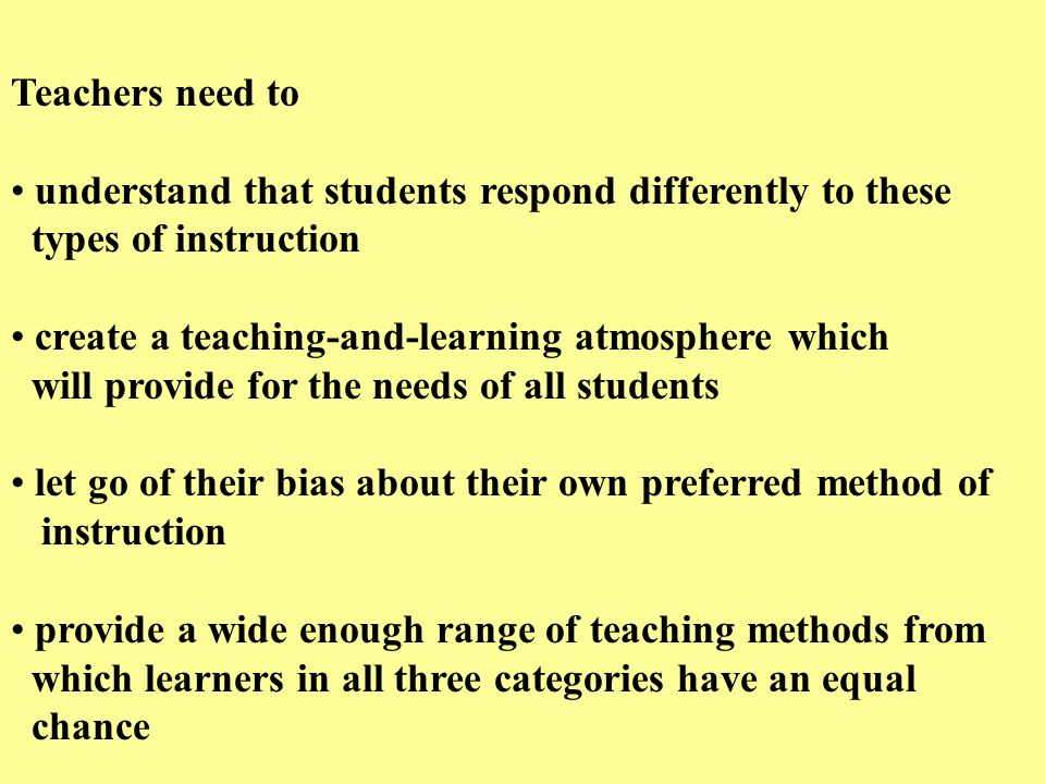 Teachers need to understand that students respond differently to these types of instruction create a teaching-and-learning atmosphere which will provide for the needs of all students let go of their bias about their own preferred method of instruction provide a wide enough range of teaching methods from which learners in all three categories have an equal chance
