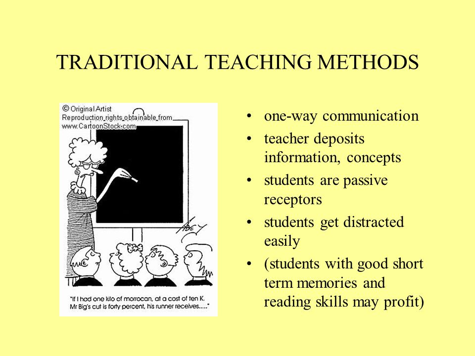 TRADITIONAL TEACHING METHODS one-way communication teacher deposits information, concepts students are passive receptors students get distracted easily (students with good short term memories and reading skills may profit)