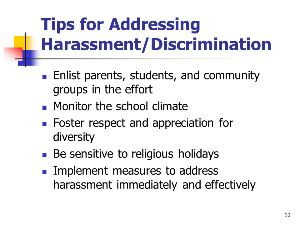 12 Tips for Addressing Harassment/Discrimination Enlist parents, students, and community groups in the effort Monitor the school climate Foster respect and appreciation for diversity Be sensitive to religious holidays Implement measures to address harassment immediately and effectively